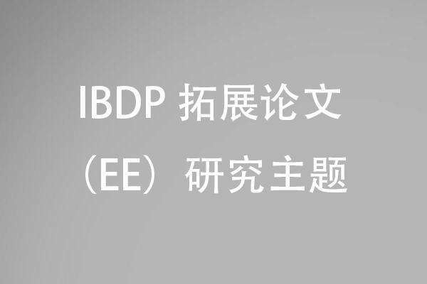 IBDP 拓展论文(EE)研究主题怎么选,为什么选EE研究问题比较重要?